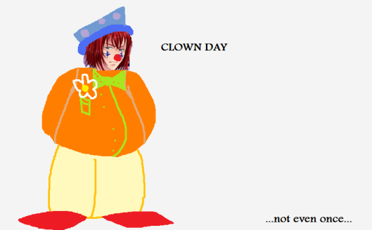 """CLOWN DAY. Not even once."""